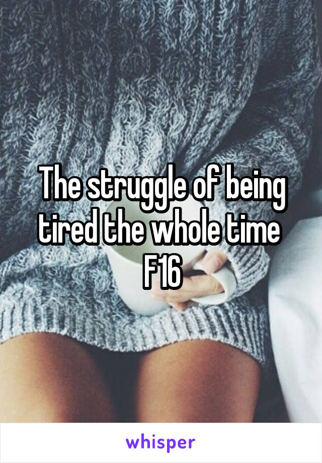 The struggle of being tired the whole time  F16