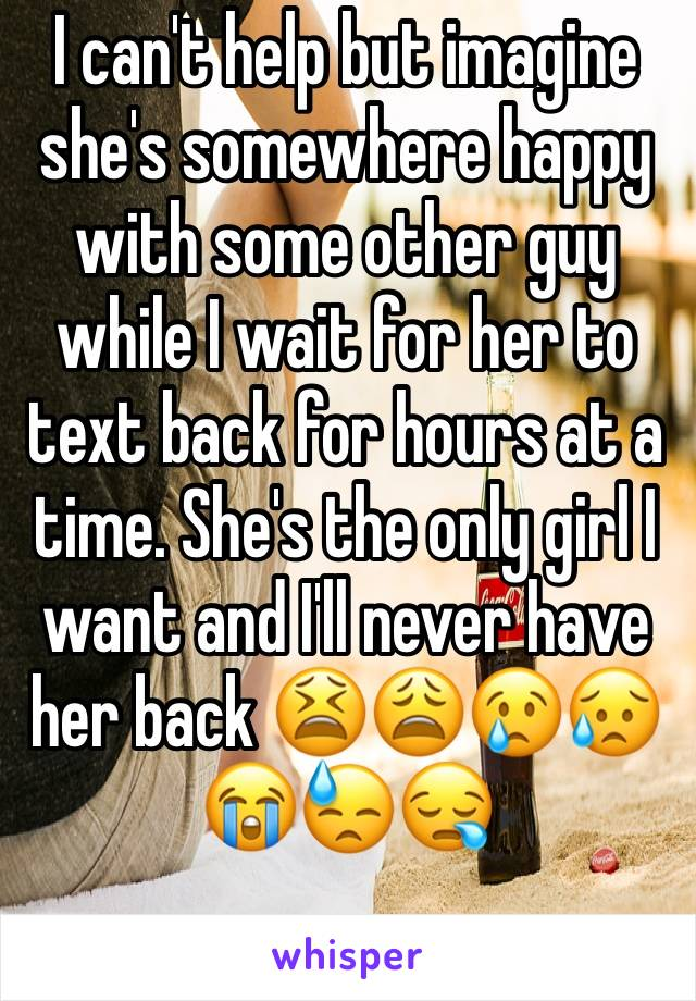 I can't help but imagine she's somewhere happy with some other guy while I wait for her to text back for hours at a time. She's the only girl I want and I'll never have her back 😫😩😢😥😭😓😪
