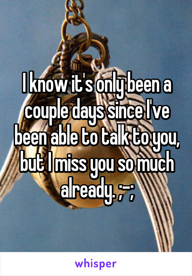 I know it's only been a couple days since I've been able to talk to you, but I miss you so much already. ;-;