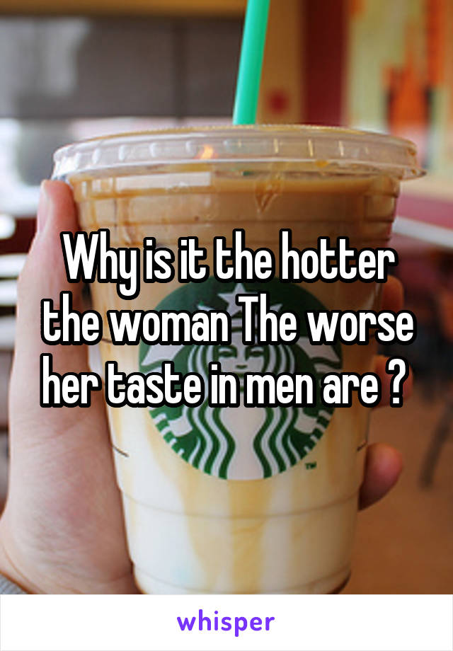 Why is it the hotter the woman The worse her taste in men are ?
