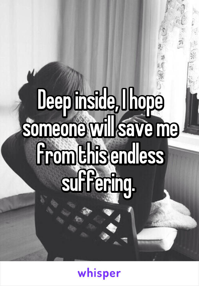 Deep inside, I hope someone will save me from this endless suffering.