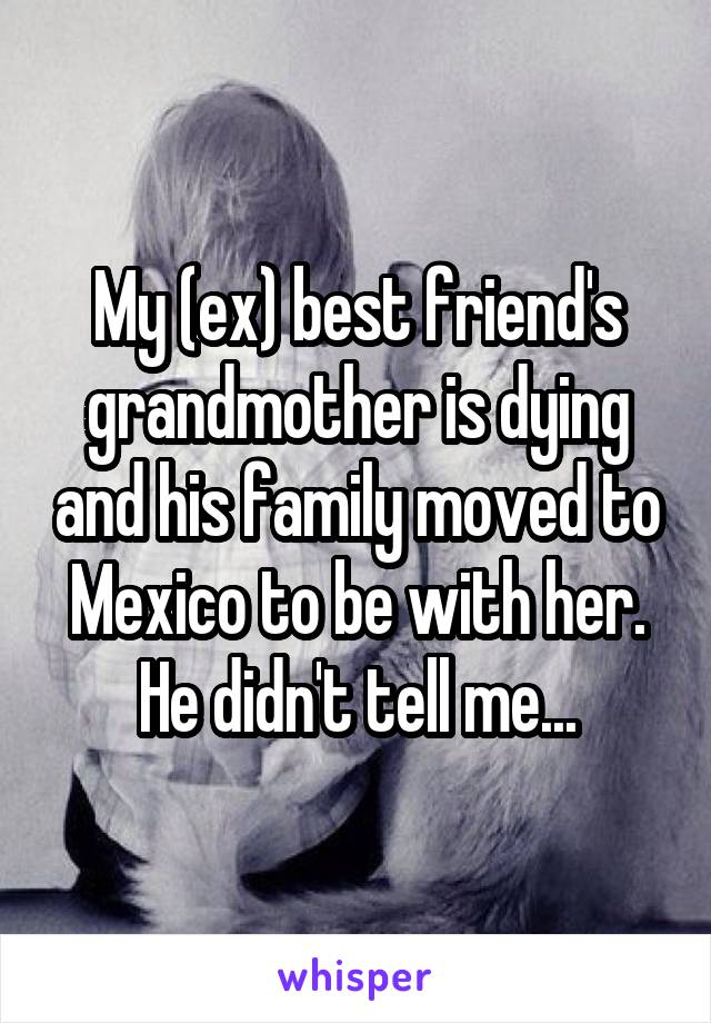My (ex) best friend's grandmother is dying and his family moved to Mexico to be with her. He didn't tell me...