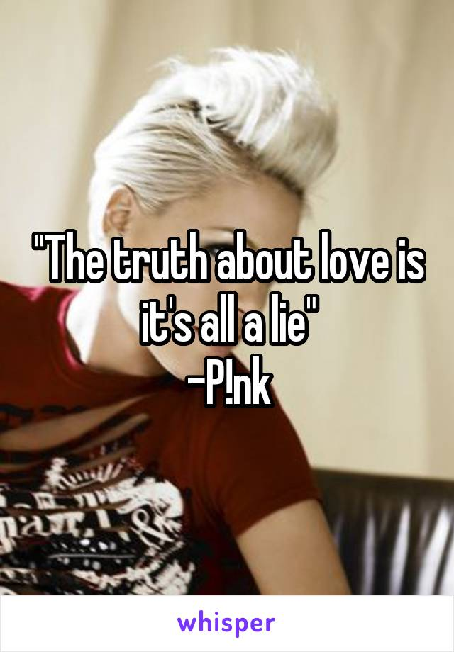 """""""The truth about love is it's all a lie"""" -P!nk"""