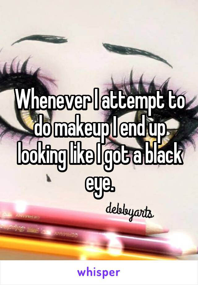 Whenever I attempt to do makeup I end up looking like I got a black eye.