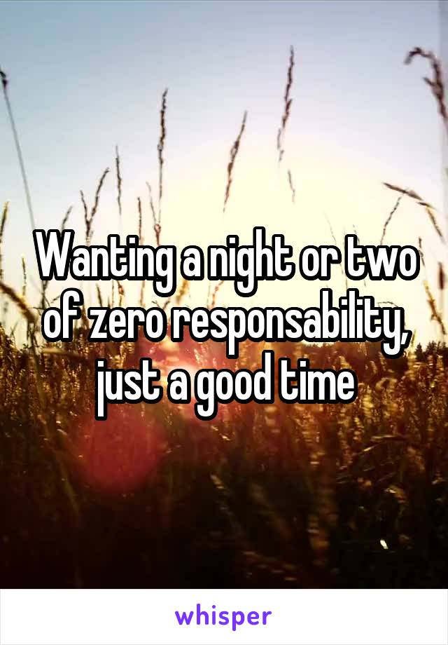 Wanting a night or two of zero responsability, just a good time