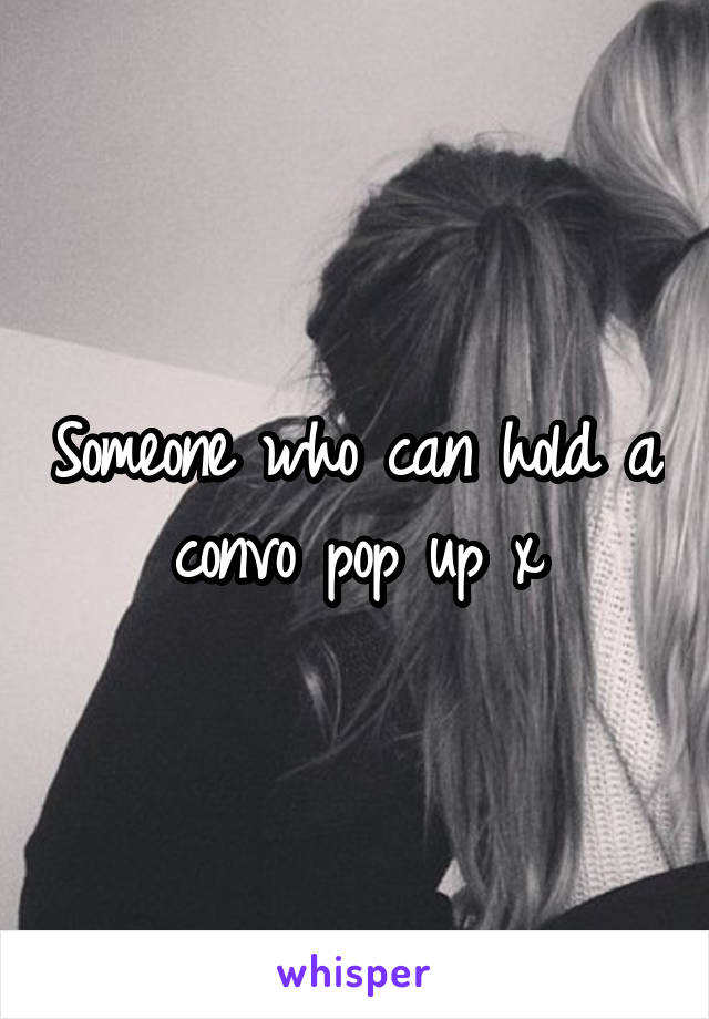 Someone who can hold a convo pop up x