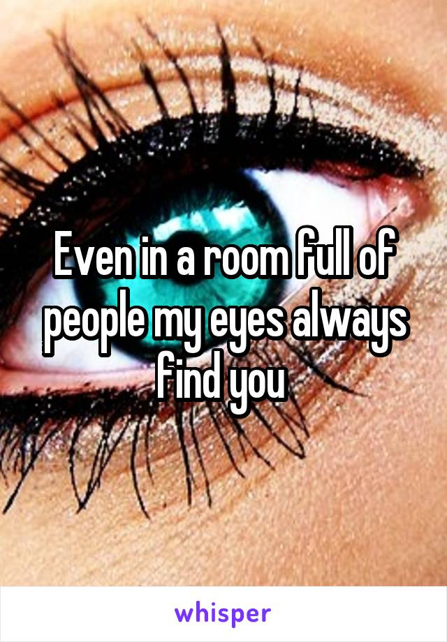 Even in a room full of people my eyes always find you