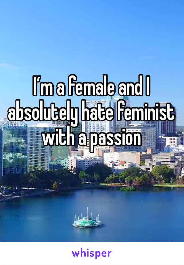 I'm a female and I absolutely hate feminist with a passion