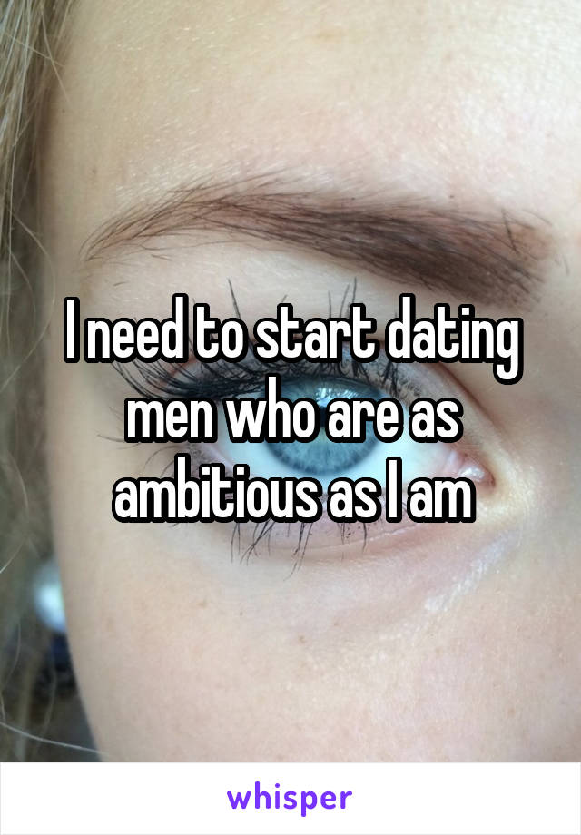 I need to start dating men who are as ambitious as I am