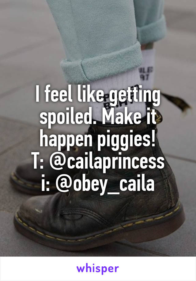 I feel like getting spoiled. Make it happen piggies! T: @cailaprincess i: @obey_caila