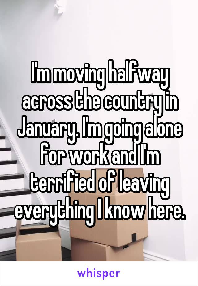 I'm moving halfway across the country in January. I'm going alone for work and I'm terrified of leaving everything I know here.