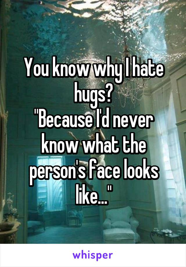 """You know why I hate hugs? """"Because I'd never know what the person's face looks like..."""""""