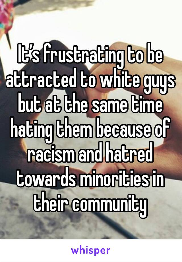 It's frustrating to be attracted to white guys but at the same time hating them because of racism and hatred towards minorities in their community