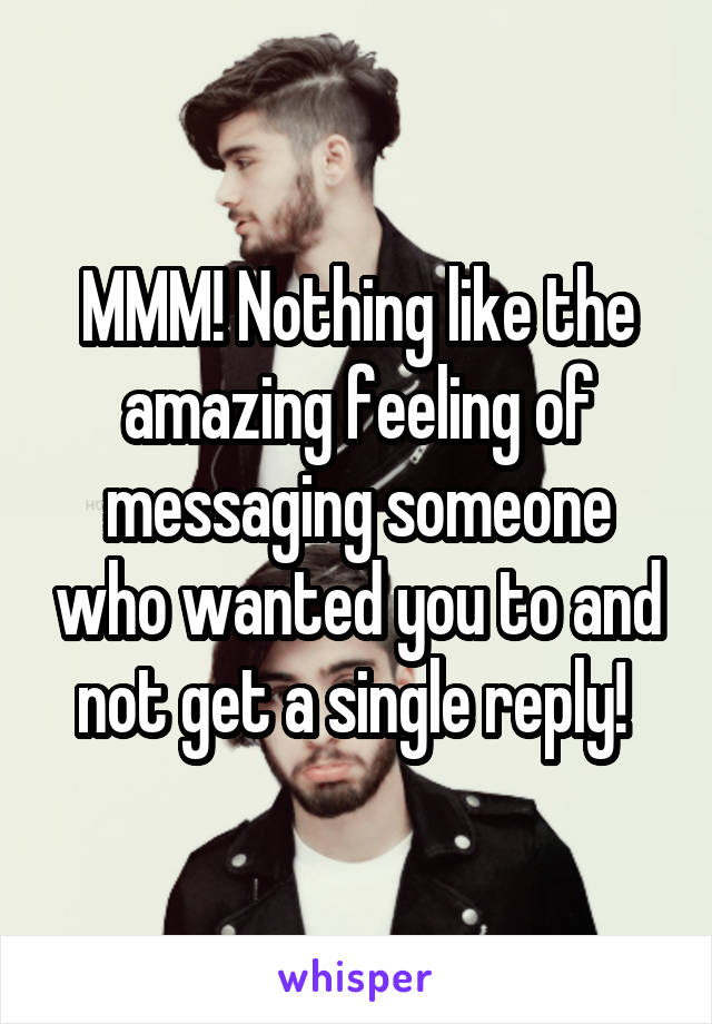 MMM! Nothing like the amazing feeling of messaging someone who wanted you to and not get a single reply!