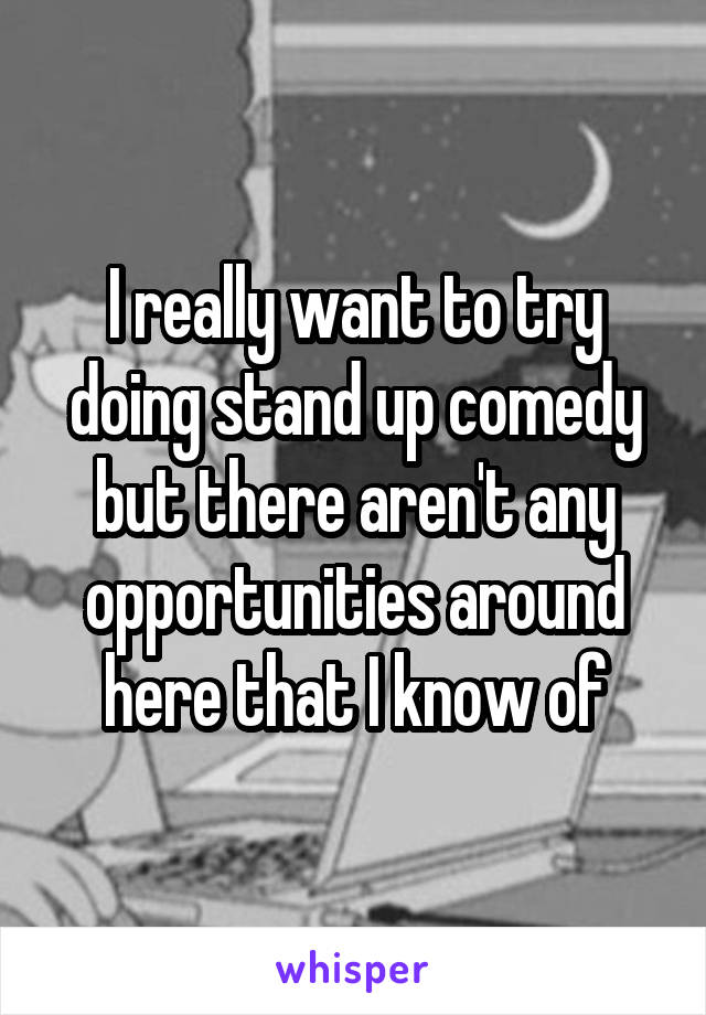 I really want to try doing stand up comedy but there aren't any opportunities around here that I know of