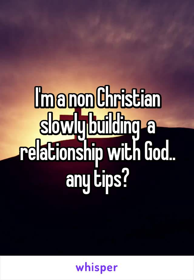 I'm a non Christian slowly building  a relationship with God.. any tips?