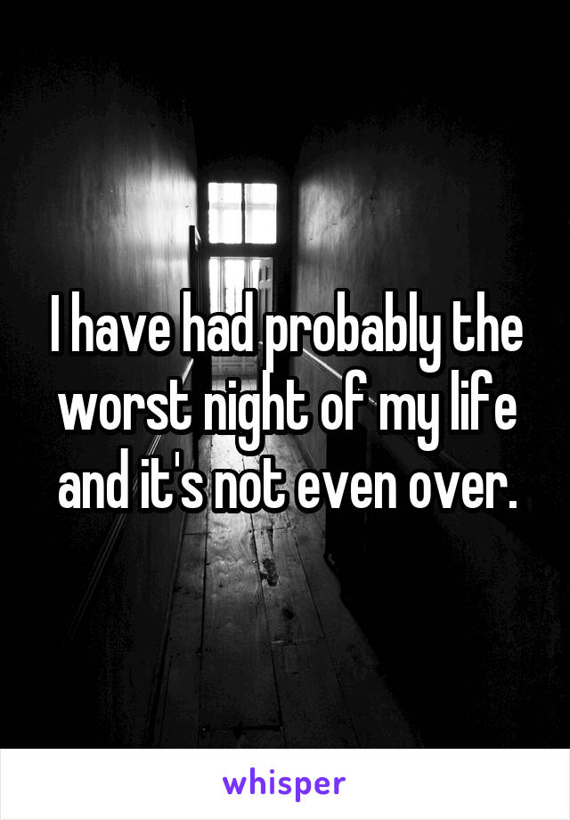 I have had probably the worst night of my life and it's not even over.