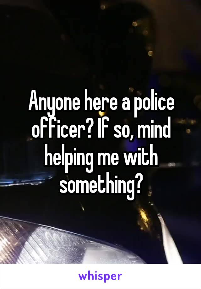 Anyone here a police officer? If so, mind helping me with something?