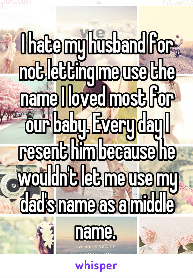 I hate my husband for not letting me use the name I loved most for our baby. Every day I resent him because he wouldn't let me use my dad's name as a middle name.