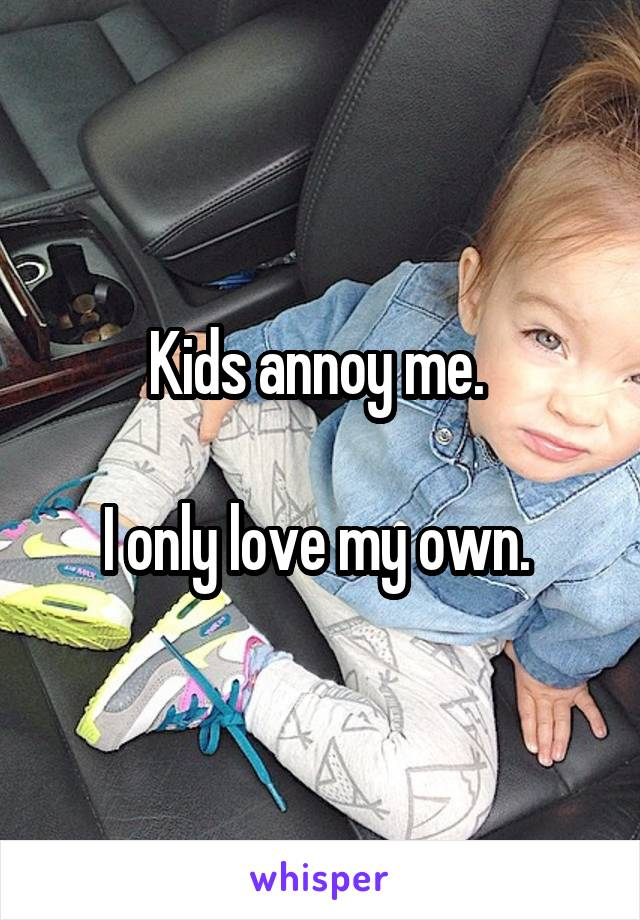 Kids annoy me.   I only love my own.