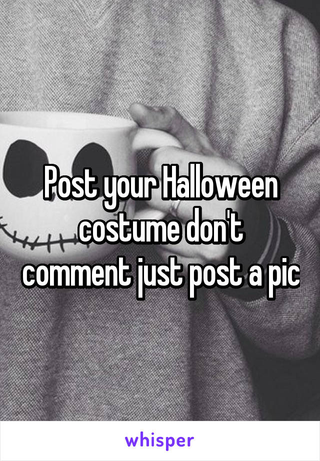 Post your Halloween costume don't comment just post a pic