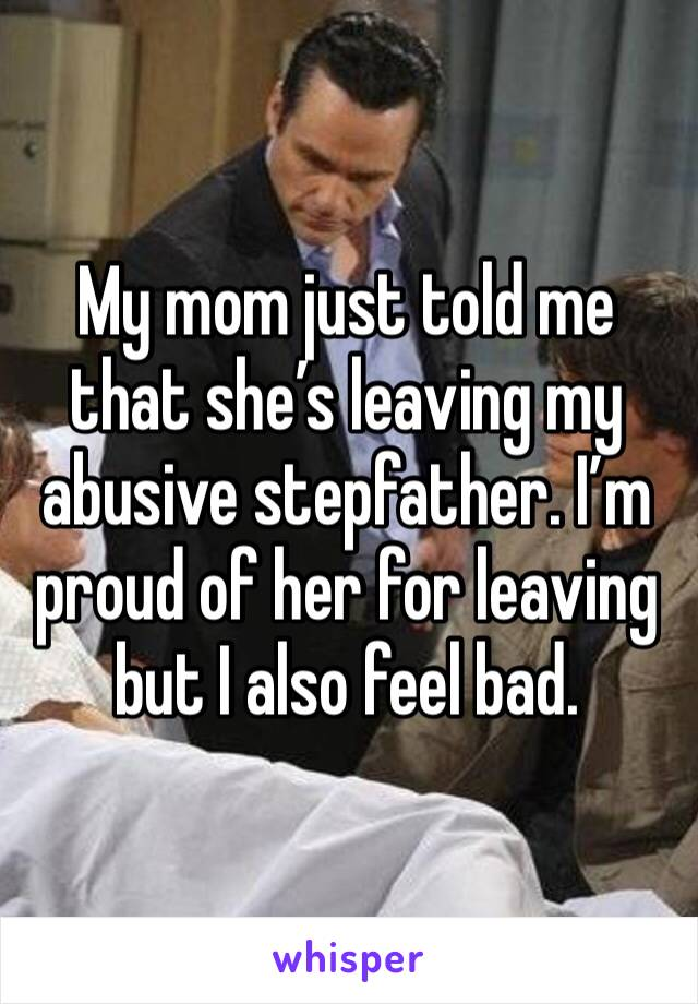 My mom just told me that she's leaving my abusive stepfather. I'm proud of her for leaving but I also feel bad.