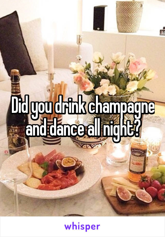 Did you drink champagne and dance all night?