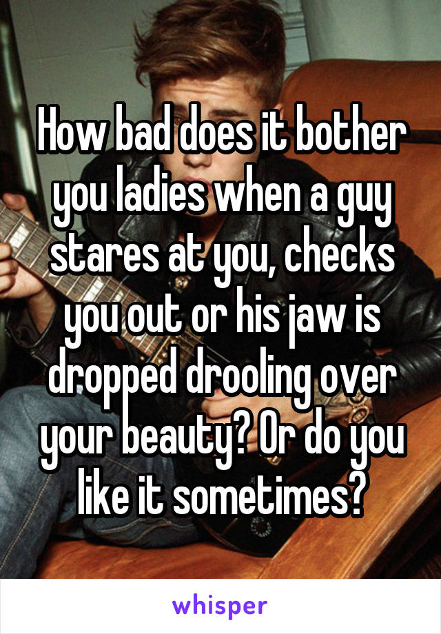 How bad does it bother you ladies when a guy stares at you, checks you out or his jaw is dropped drooling over your beauty? Or do you like it sometimes?