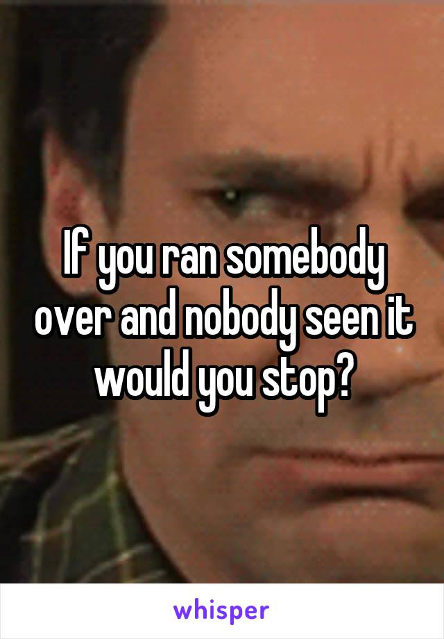 If you ran somebody over and nobody seen it would you stop?