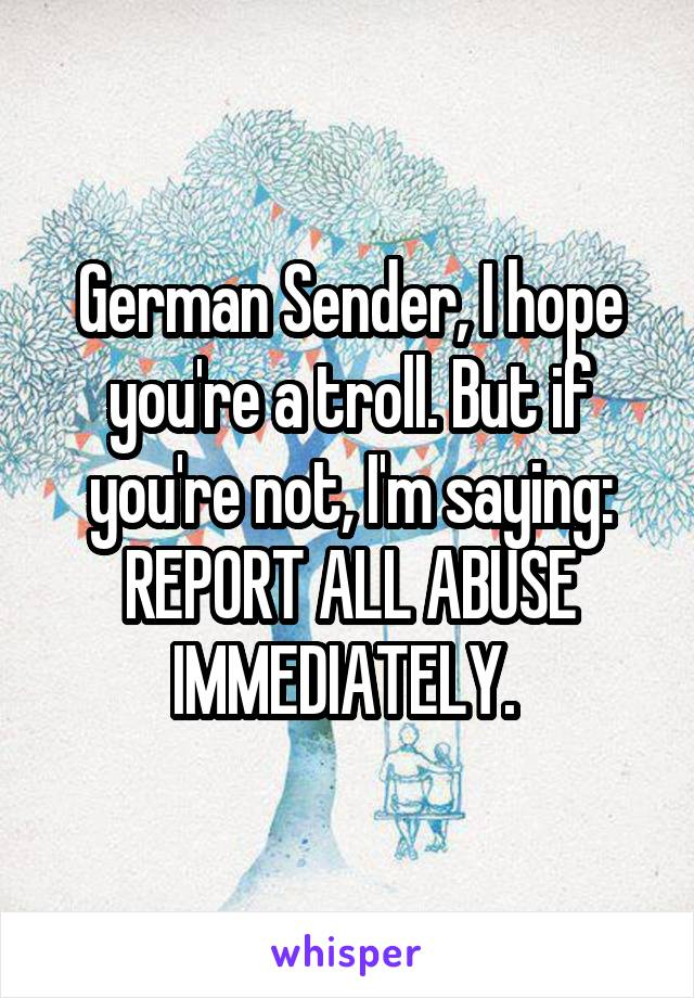 German Sender, I hope you're a troll. But if you're not, I'm saying: REPORT ALL ABUSE IMMEDIATELY.