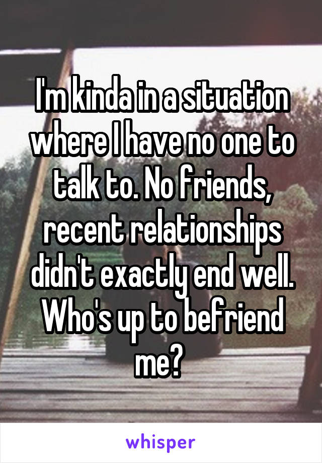 I'm kinda in a situation where I have no one to talk to. No friends, recent relationships didn't exactly end well. Who's up to befriend me?