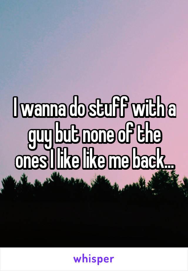 I wanna do stuff with a guy but none of the ones I like like me back...