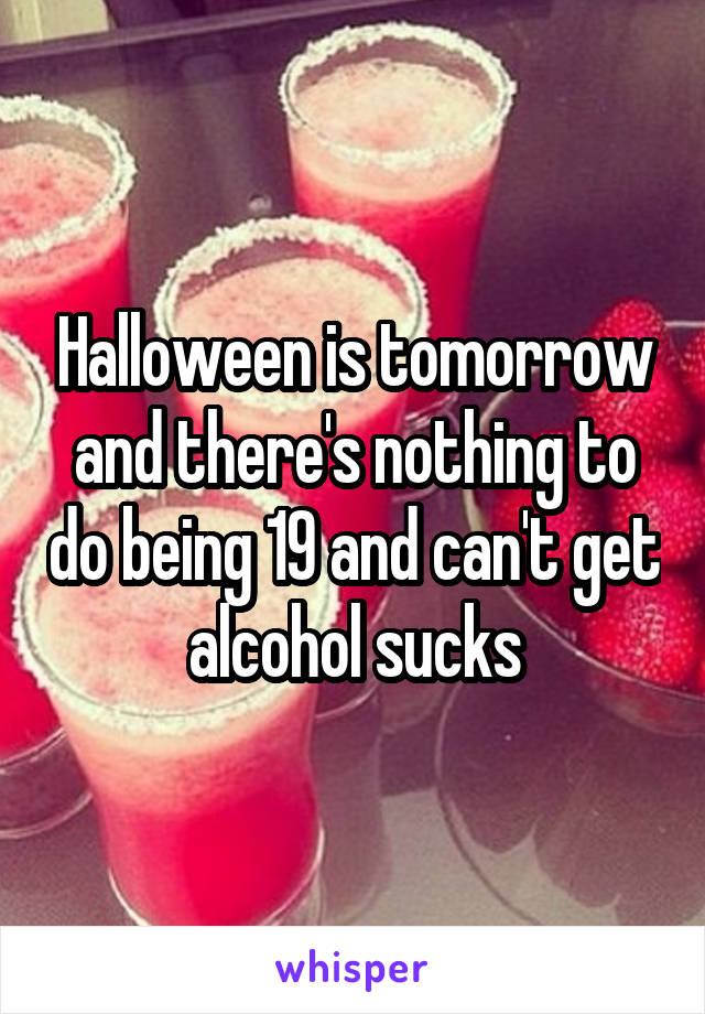 Halloween is tomorrow and there's nothing to do being 19 and can't get alcohol sucks