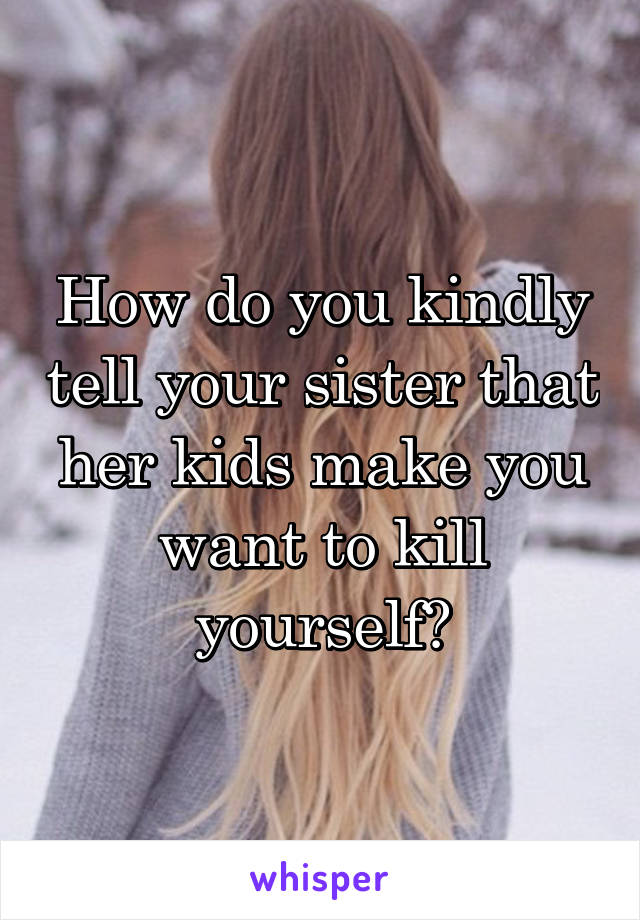 How do you kindly tell your sister that her kids make you want to kill yourself?