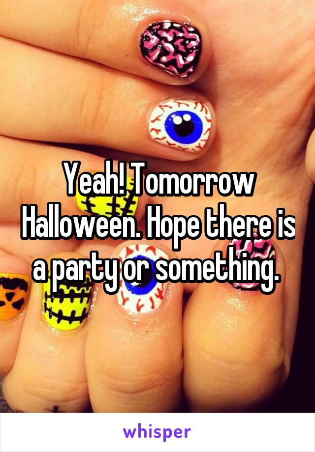 Yeah! Tomorrow Halloween. Hope there is a party or something.