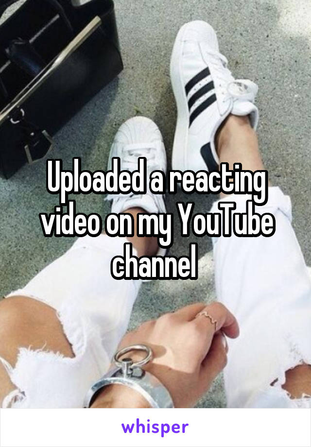 Uploaded a reacting video on my YouTube channel