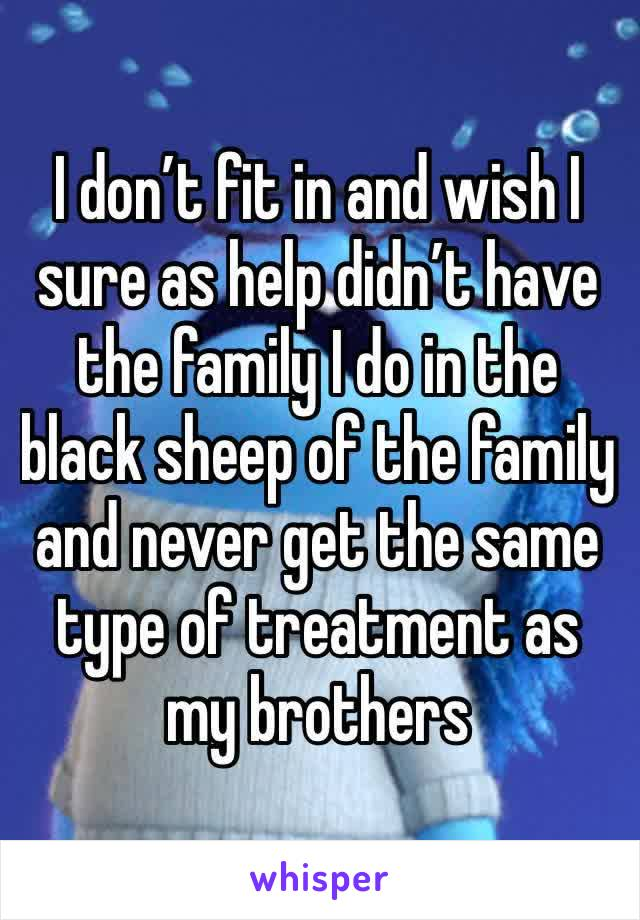 I don't fit in and wish I sure as help didn't have the family I do in the black sheep of the family and never get the same type of treatment as my brothers