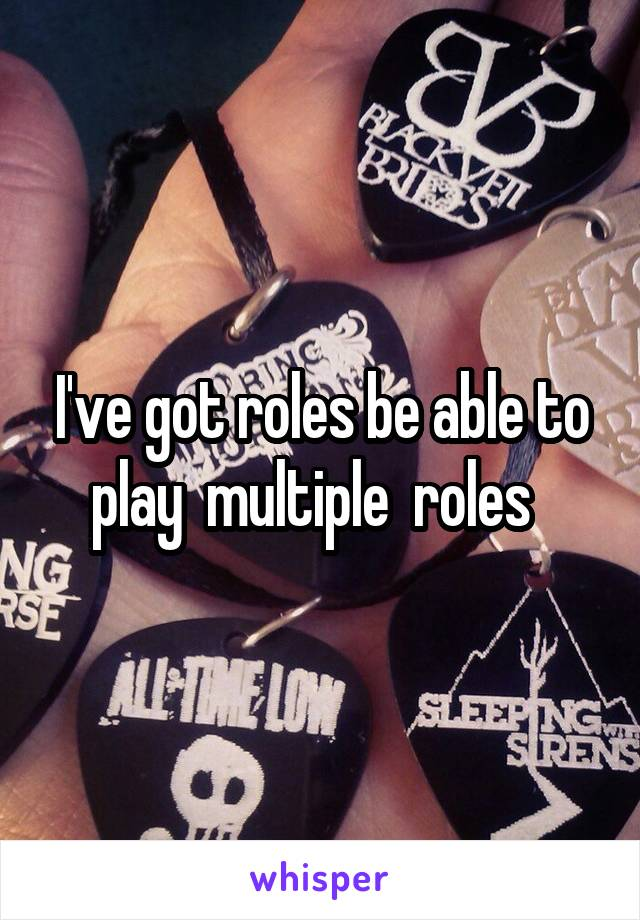 I've got roles be able to play  multiple  roles