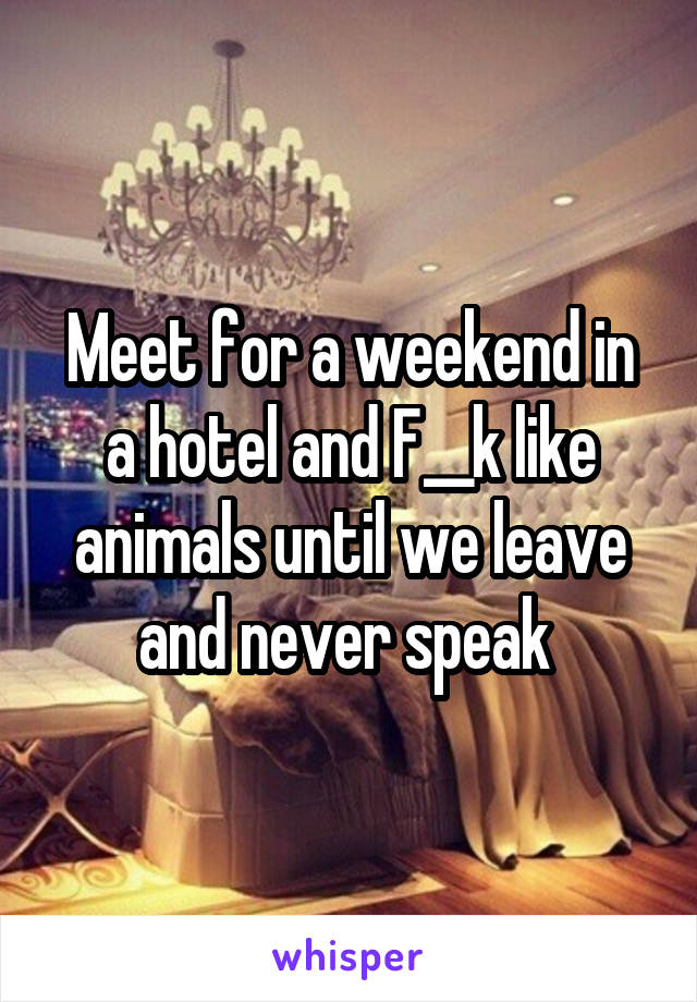 Meet for a weekend in a hotel and F__k like animals until we leave and never speak