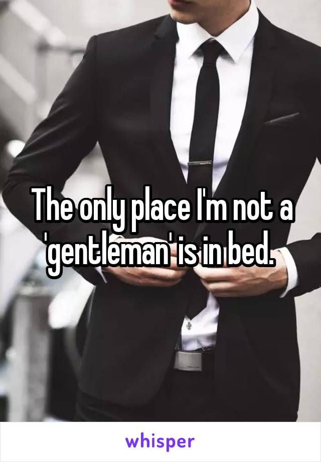 The only place I'm not a 'gentleman' is in bed.