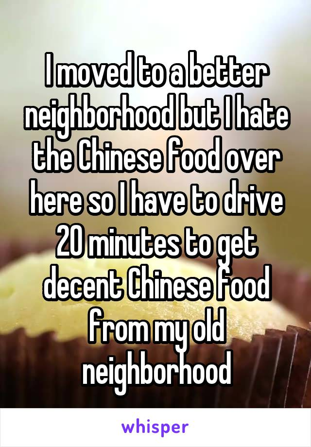 I moved to a better neighborhood but I hate the Chinese food over here so I have to drive 20 minutes to get decent Chinese food from my old neighborhood