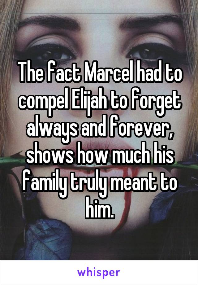 The fact Marcel had to compel Elijah to forget always and forever, shows how much his family truly meant to him.