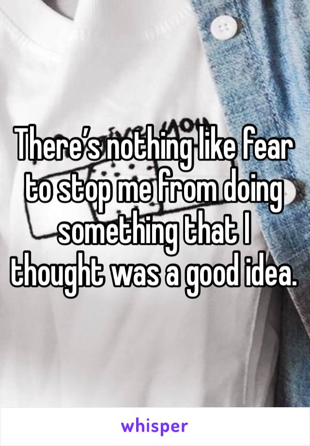 There's nothing like fear to stop me from doing something that I thought was a good idea.