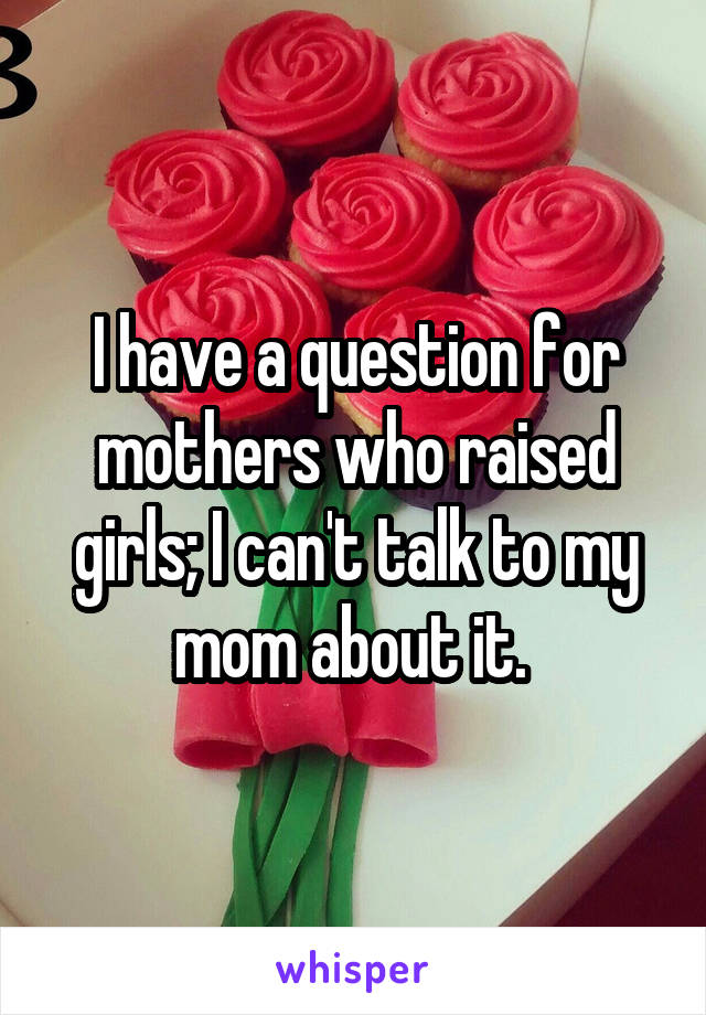 I have a question for mothers who raised girls; I can't talk to my mom about it.