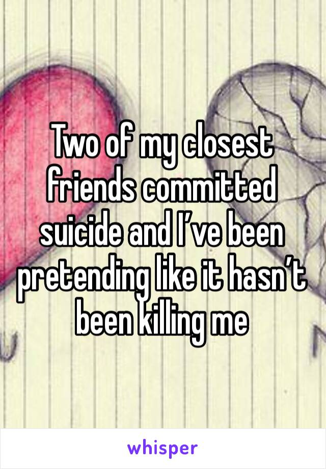 Two of my closest friends committed suicide and I've been pretending like it hasn't been killing me