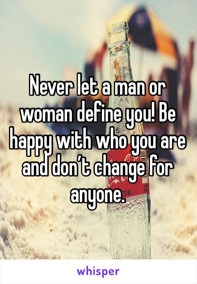 Never let a man or woman define you! Be happy with who you are and don't change for anyone.