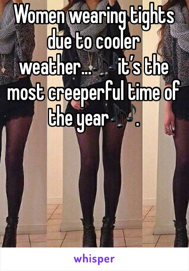 Women wearing tights due to cooler weather...🎶it's the most creeperful time of the year🎶.