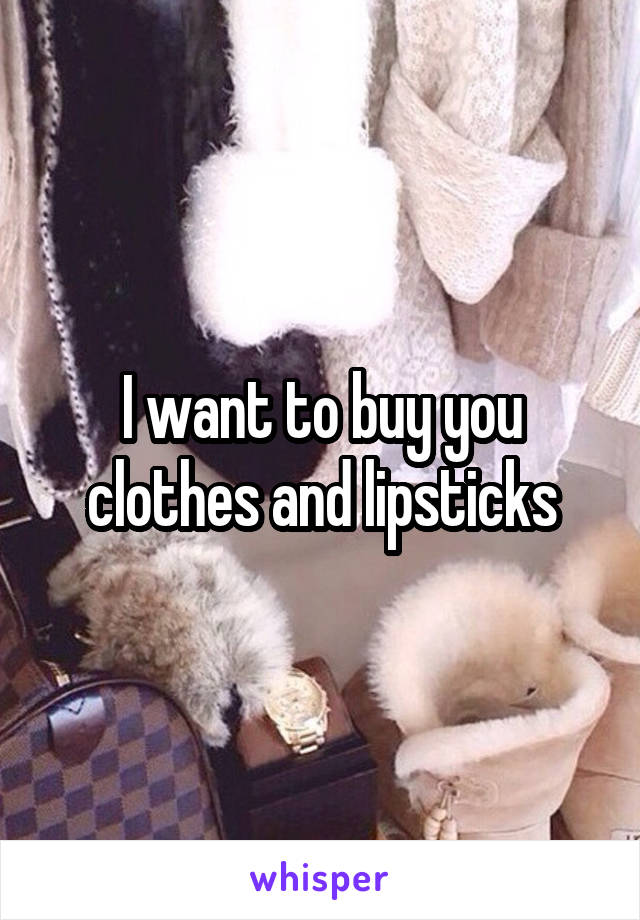 I want to buy you clothes and lipsticks