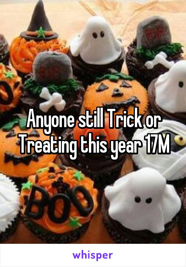 Anyone still Trick or Treating this year 17M