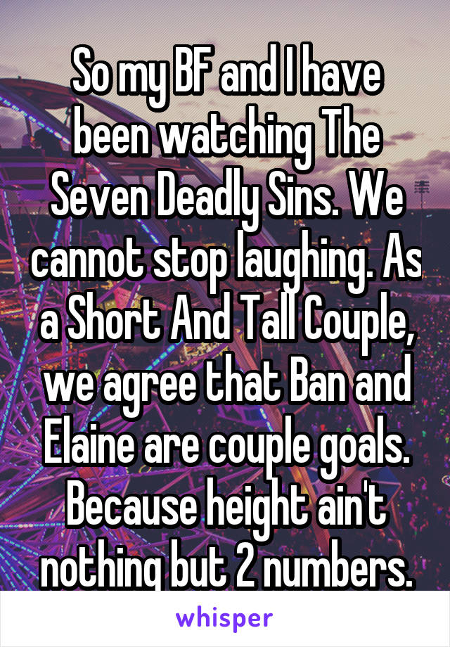 So my BF and I have been watching The Seven Deadly Sins. We cannot stop laughing. As a Short And Tall Couple, we agree that Ban and Elaine are couple goals. Because height ain't nothing but 2 numbers.